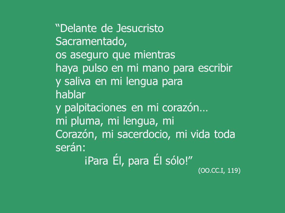 Delante de Jesucristo Sacramentado, os aseguro que mientras haya pulso en mi mano para escribir y saliva en mi lengua para hablar y palpitaciones en mi corazón… mi pluma, mi lengua, mi Corazón, mi sacerdocio, mi vida toda serán: ¡Para Él, para Él sólo.