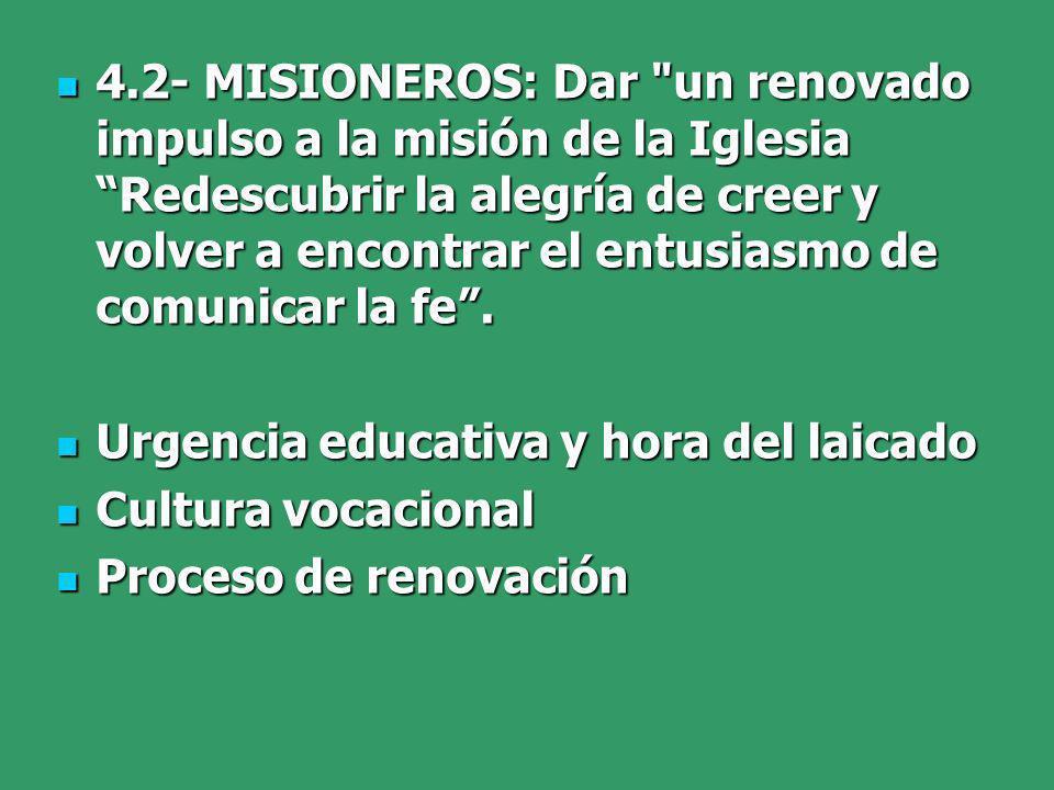 4.2- MISIONEROS: Dar un renovado impulso a la misión de la Iglesia Redescubrir la alegría de creer y volver a encontrar el entusiasmo de comunicar la fe.