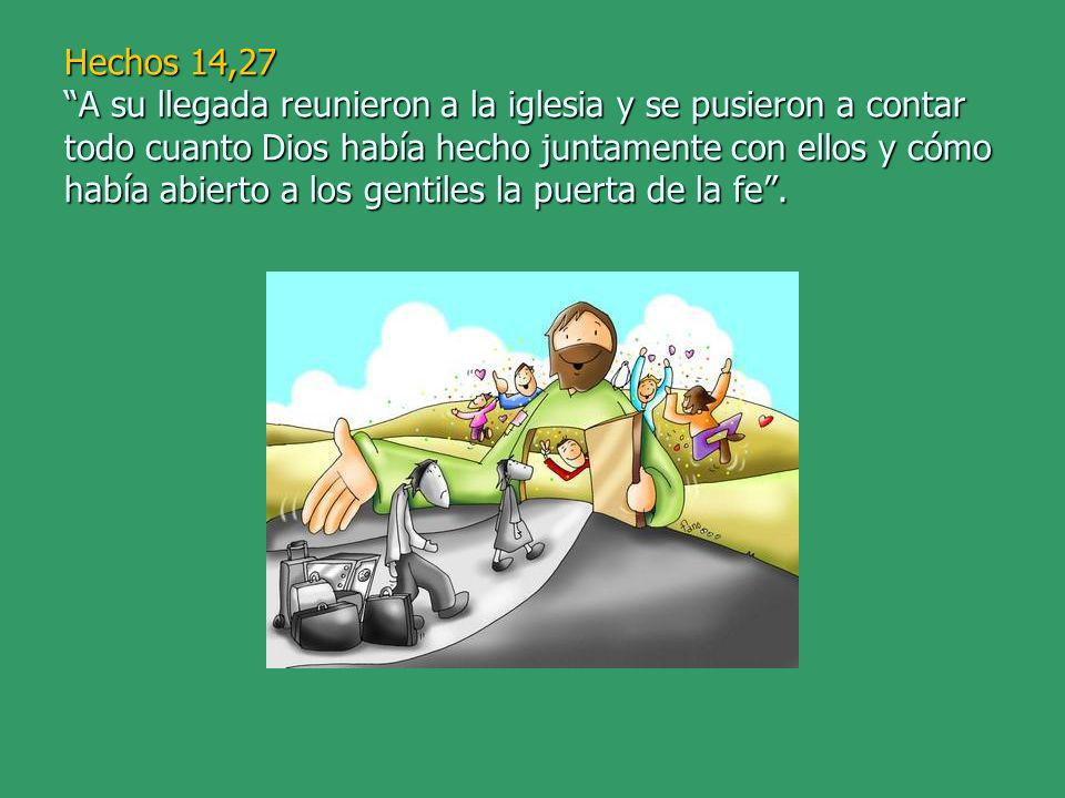 Hechos 14,27 A su llegada reunieron a la iglesia y se pusieron a contar todo cuanto Dios había hecho juntamente con ellos y cómo había abierto a los gentiles la puerta de la fe.