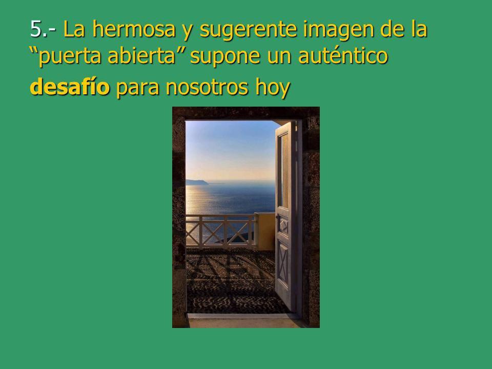 5.- La hermosa y sugerente imagen de la puerta abierta supone un auténtico desafío para nosotros hoy