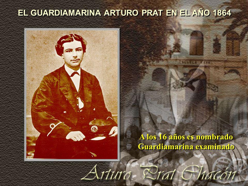 A los 16 años es nombrado Guardiamarina examinado EL GUARDIAMARINA ARTURO PRAT EN EL AÑO 1864
