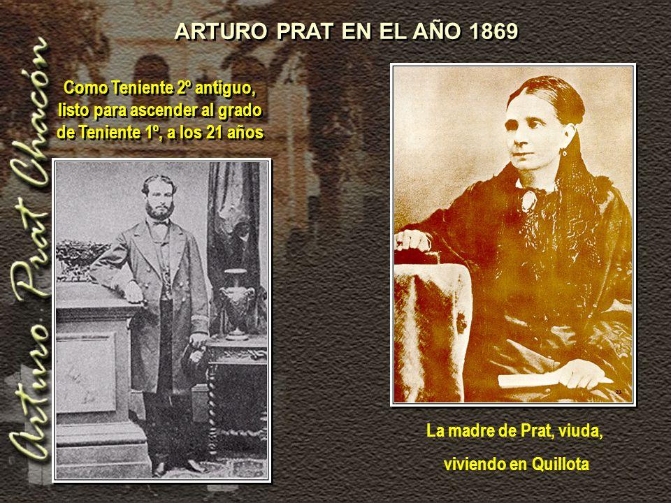 Como Teniente 2º antiguo, listo para ascender al grado de Teniente 1º, a los 21 años ARTURO PRAT EN EL AÑO 1869 La madre de Prat, viuda, viviendo en Quillota