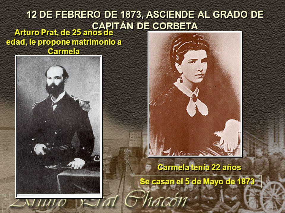 12 DE FEBRERO DE 1873, ASCIENDE AL GRADO DE CAPITÁN DE CORBETA Carmela tenía 22 años Arturo Prat, de 25 años de edad, le propone matrimonio a Carmela Se casan el 5 de Mayo de 1873