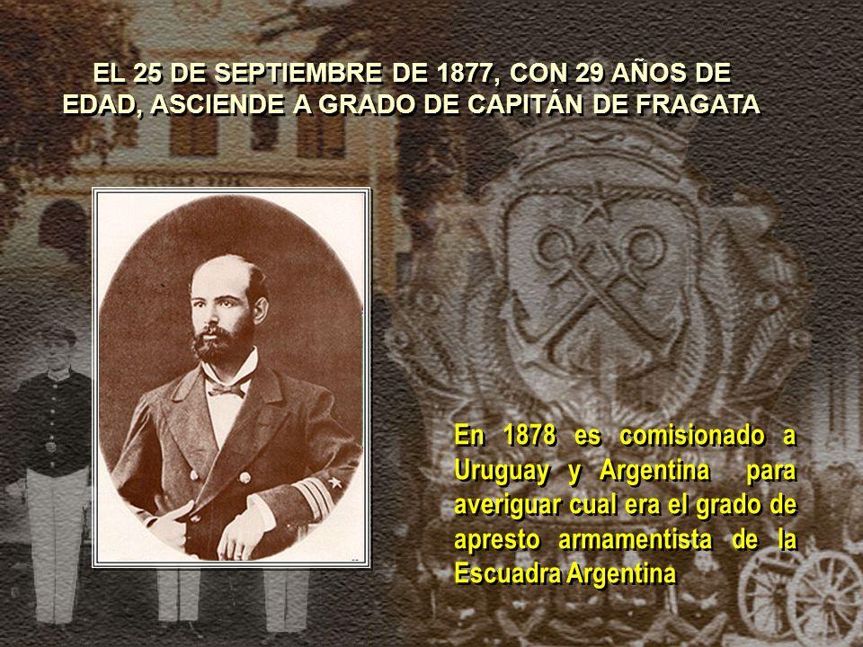 EL 25 DE SEPTIEMBRE DE 1877, CON 29 AÑOS DE EDAD, ASCIENDE A GRADO DE CAPITÁN DE FRAGATA En 1878 es comisionado a Uruguay y Argentina para averiguar cual era el grado de apresto armamentista de la Escuadra Argentina