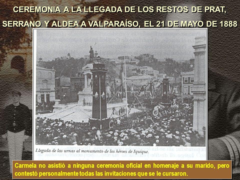 CEREMONIA A LA LLEGADA DE LOS RESTOS DE PRAT, SERRANO Y ALDEA A VALPARAÍSO, EL 21 DE MAYO DE 1888 CEREMONIA A LA LLEGADA DE LOS RESTOS DE PRAT, SERRANO Y ALDEA A VALPARAÍSO, EL 21 DE MAYO DE 1888 Carmela no asistió a ninguna ceremonia oficial en homenaje a su marido, pero contestó personalmente todas las invitaciones que se le cursaron.