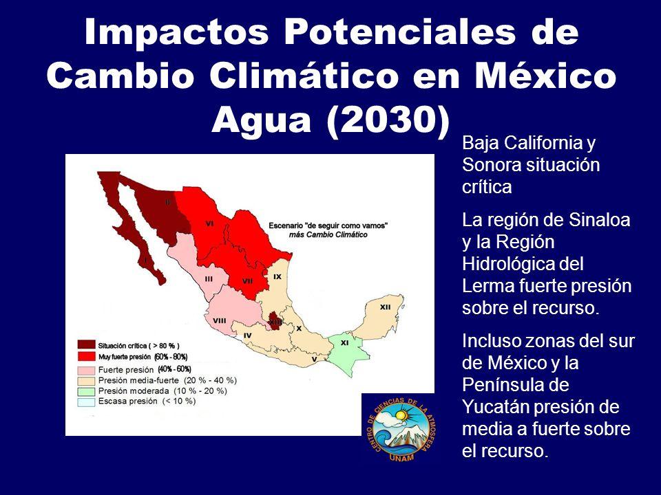 Impactos Potenciales de Cambio Climático en México Agua (2030) Baja California y Sonora situación crítica La región de Sinaloa y la Región Hidrológica