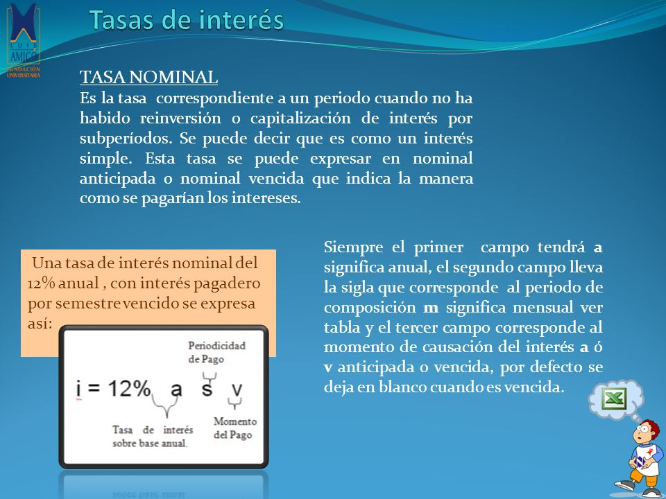 En general las tasas de interés nominal se expresan con la siguiente convención, según el periodo y el momento de capitalización: CONVERSIÓNPERIODO DDía MMes TTrimestre SSemestre AAño PPeriodo CONVERSIÓNMOMENTO AAnticipado VVencido Función en Excel fx TASA.NONIMAL Función en Excel fx TASA.NONIMAL