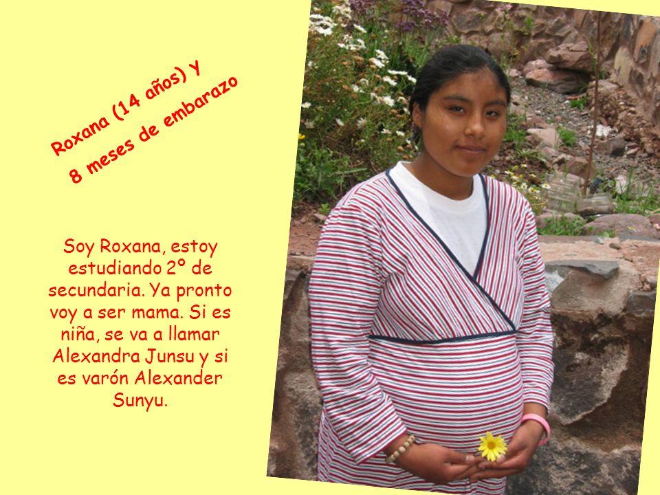 R o x a n a ( 1 4 a ñ o s ) y 8 m e s e s d e e m b a r a z o Soy Roxana, estoy estudiando 2º de secundaria.