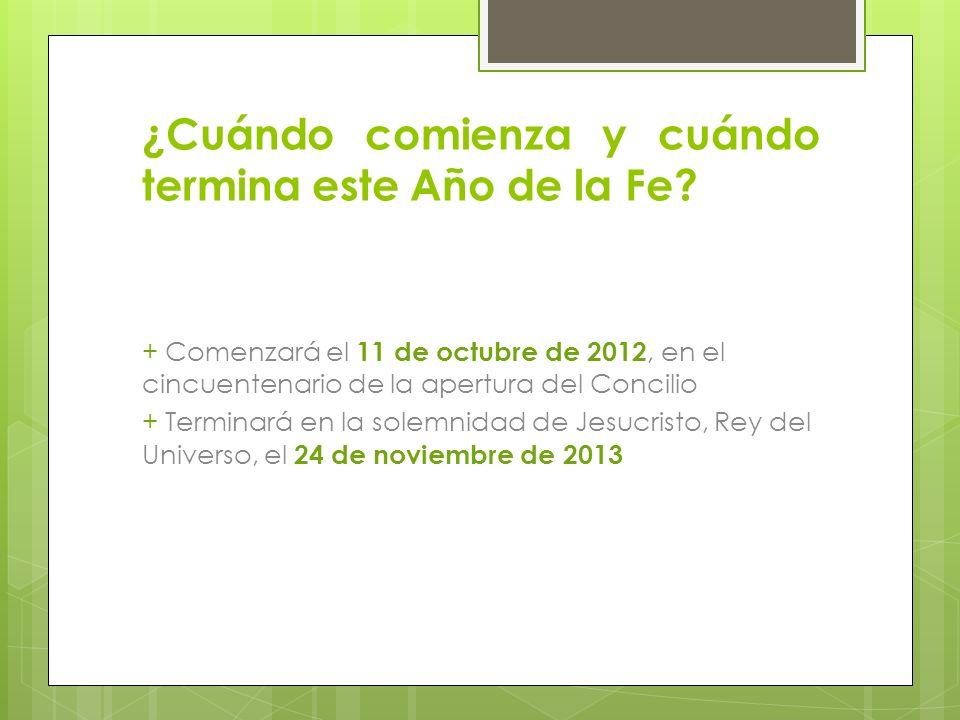 ¿Cuándo comienza y cuándo termina este Año de la Fe? + Comenzará el 11 de octubre de 2012, en el cincuentenario de la apertura del Concilio + Terminar