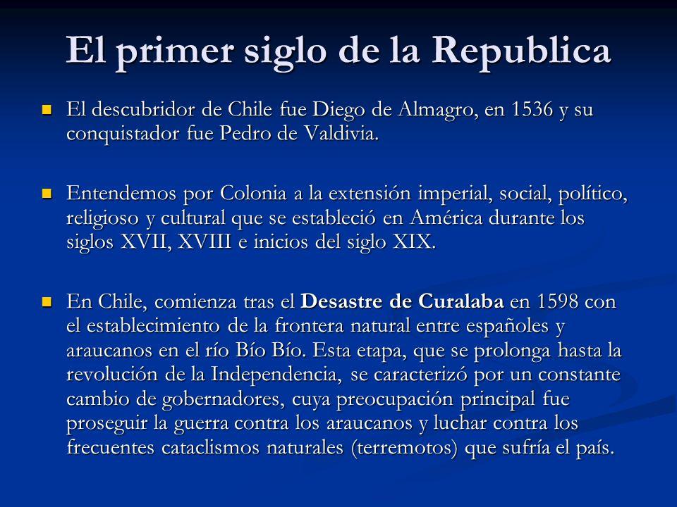 El primer siglo de la Republica El descubridor de Chile fue Diego de Almagro, en 1536 y su conquistador fue Pedro de Valdivia. El descubridor de Chile