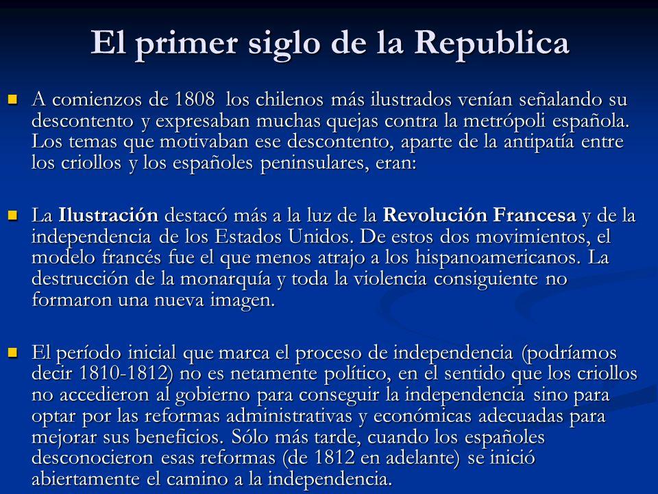 El primer siglo de la Republica A comienzos de 1808 los chilenos más ilustrados venían señalando su descontento y expresaban muchas quejas contra la m