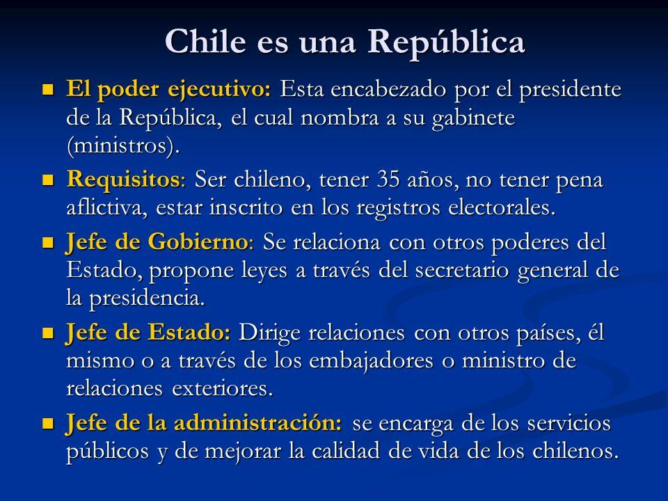 Chile es una República El poder ejecutivo: Esta encabezado por el presidente de la República, el cual nombra a su gabinete (ministros). El poder ejecu