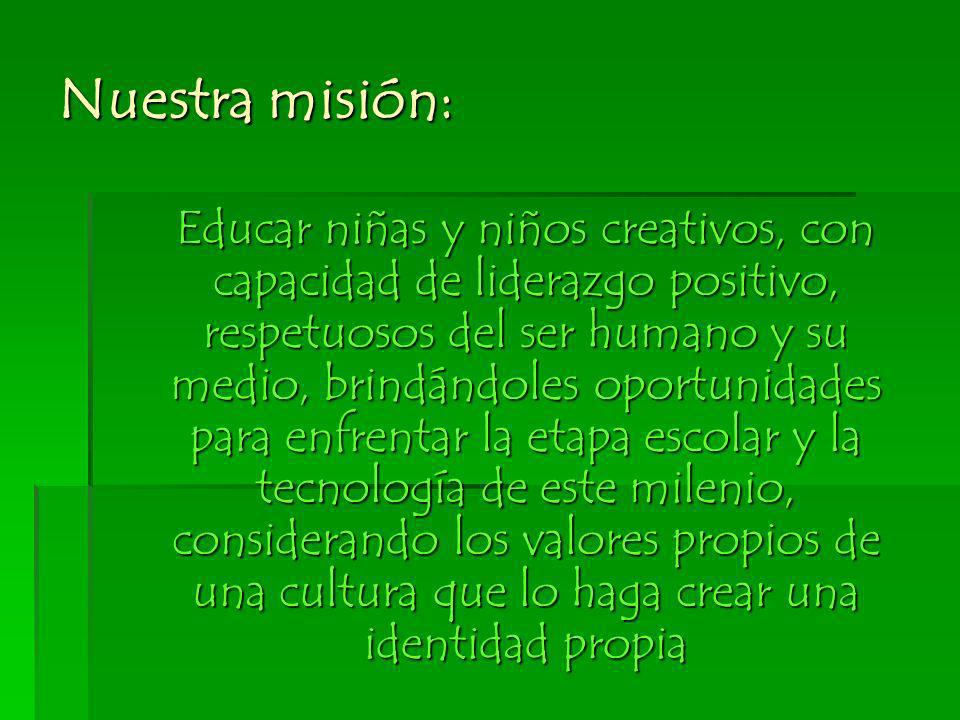Nuestra misión: Educar niñas y niños creativos, con capacidad de liderazgo positivo, respetuosos del ser humano y su medio, brindándoles oportunidades