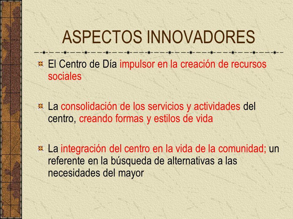 ASPECTOS INNOVADORES El Centro de Día impulsor en la creación de recursos sociales La consolidación de los servicios y actividades del centro, creando