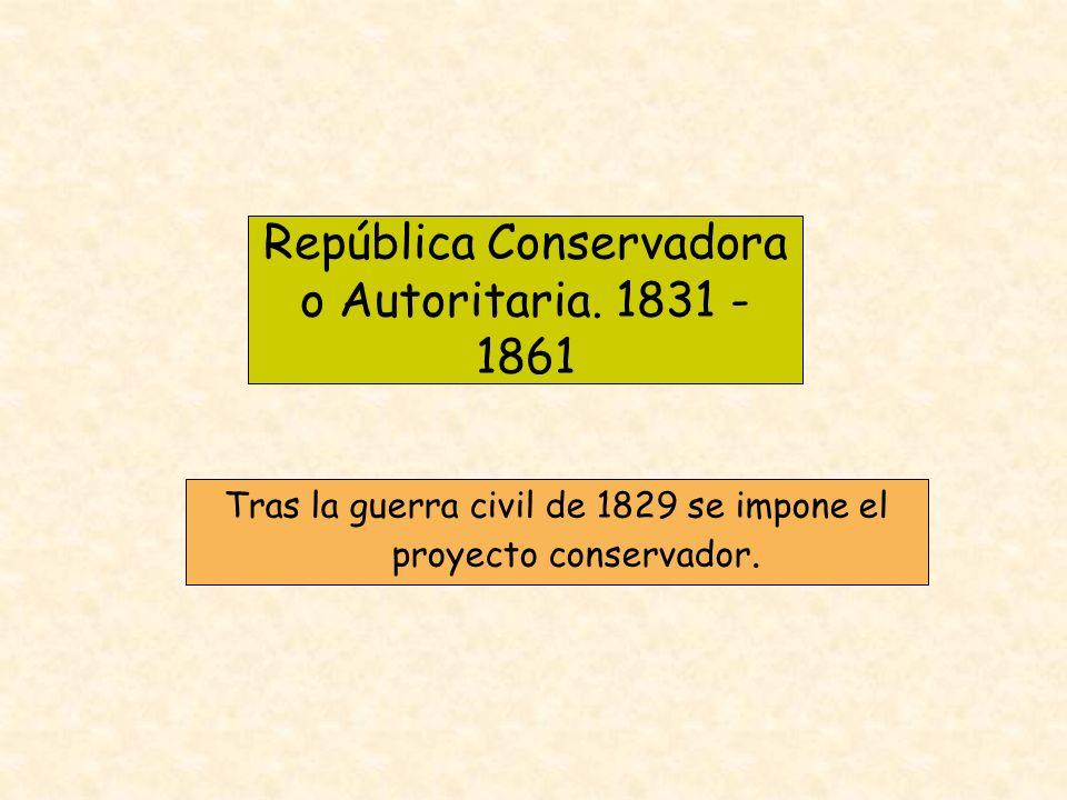 República Conservadora o Autoritaria. 1831 - 1861 Tras la guerra civil de 1829 se impone el proyecto conservador.
