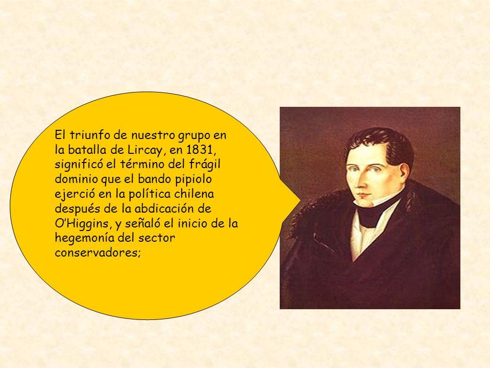 El triunfo de nuestro grupo en la batalla de Lircay, en 1831, significó el término del frágil dominio que el bando pipiolo ejerció en la política chil