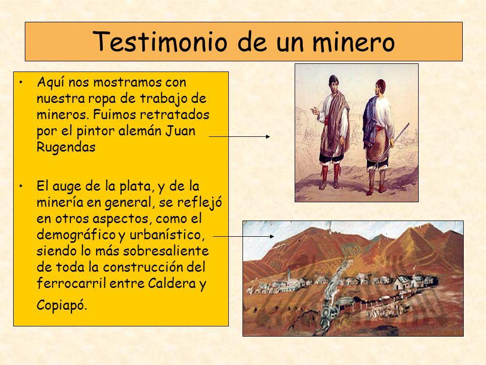 Testimonio de un minero Aquí nos mostramos con nuestra ropa de trabajo de mineros. Fuimos retratados por el pintor alemán Juan Rugendas El auge de la