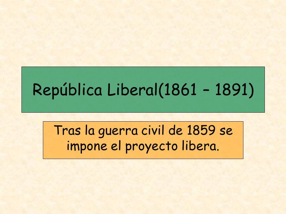 República Liberal(1861 – 1891) Tras la guerra civil de 1859 se impone el proyecto libera.