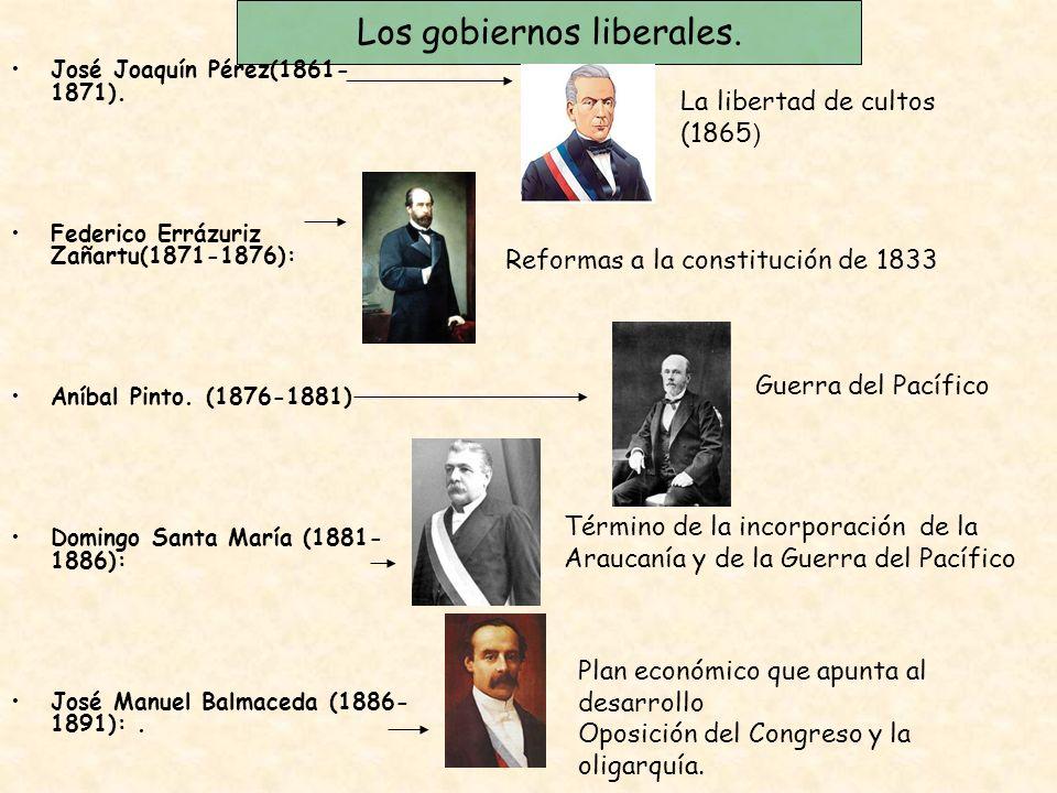 Los gobiernos liberales. José Joaquín Pérez(1861- 1871). Federico Errázuriz Zañartu(1871-1876): Aníbal Pinto. (1876-1881) Domingo Santa María (1881- 1