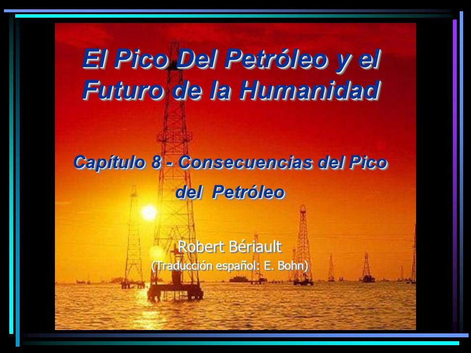 El Pico Del Petróleo y el Futuro de la Humanidad Capítulo 8 - Consecuencias del Pico del Petróleo Robert Bériault (Traducción español: E. Bohn) El Pic