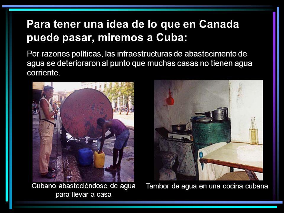 Para tener una idea de lo que en Canada puede pasar, miremos a Cuba: Por razones políticas, las infraestructuras de abastecimento de agua se deterioraron al punto que muchas casas no tienen agua corriente.