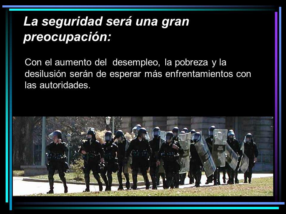 La seguridad será una gran preocupación: Con el aumento del desempleo, la pobreza y la desilusión serán de esperar más enfrentamientos con las autoridades.