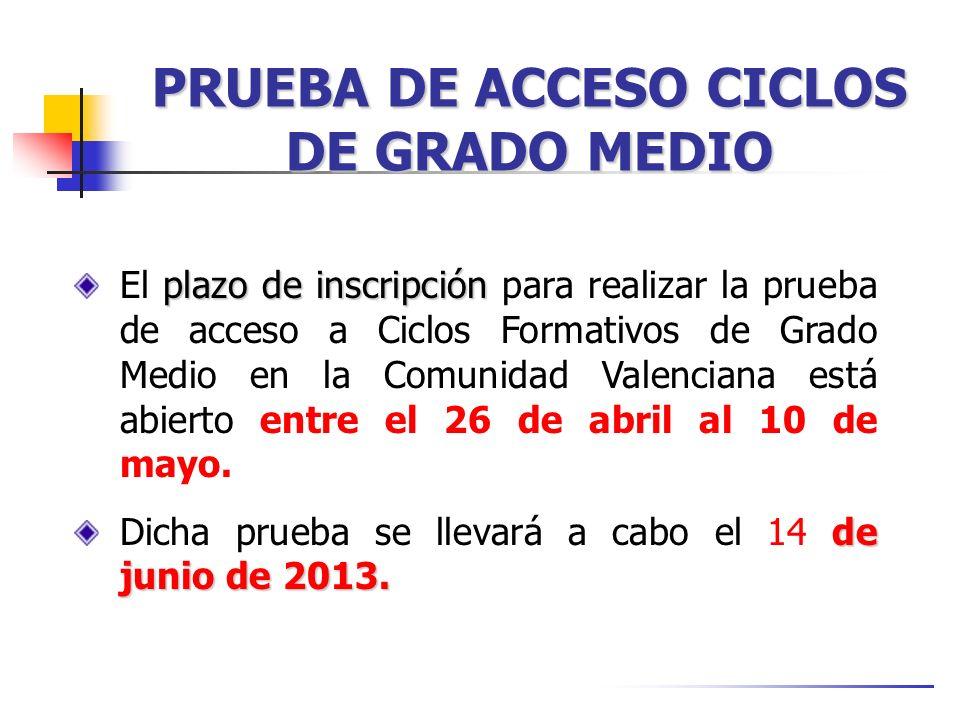 PRUEBA DE ACCESO CICLOS DE GRADO MEDIO plazo de inscripción El plazo de inscripción para realizar la prueba de acceso a Ciclos Formativos de Grado Medio en la Comunidad Valenciana está abierto entre el 26 de abril al 10 de mayo.