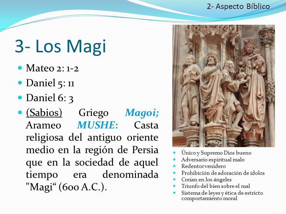 3- Los Magi Mateo 2: 1-2 Daniel 5: 11 Daniel 6: 3 (Sabios) Griego Magoi; Arameo MUSHE: Casta religiosa del antiguo oriente medio en la región de Persia que en la sociedad de aquel tiempo era denominada Magi (600 A.C.).