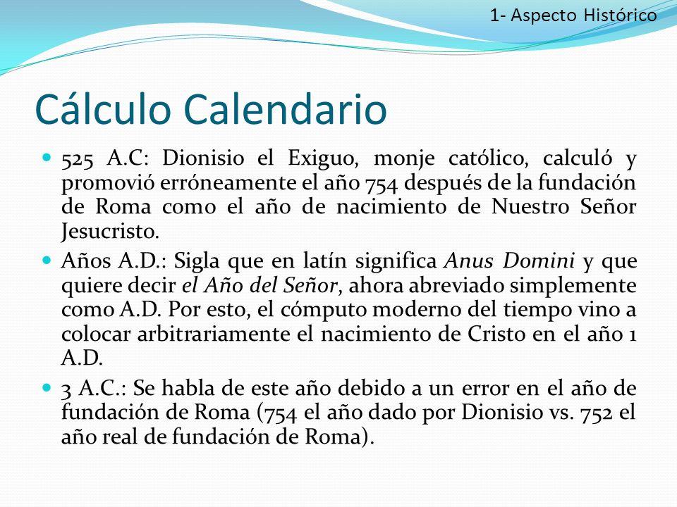 Cálculo Calendario 525 A.C: Dionisio el Exiguo, monje católico, calculó y promovió erróneamente el año 754 después de la fundación de Roma como el año de nacimiento de Nuestro Señor Jesucristo.