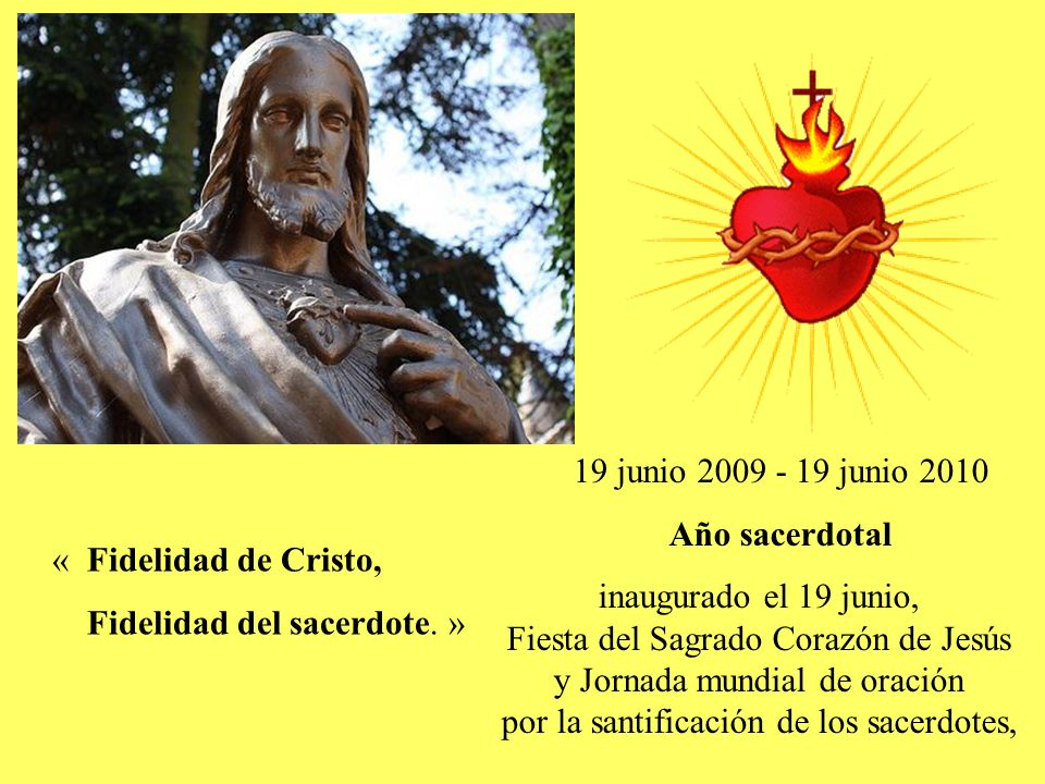 19 junio 2009 - 19 junio 2010 Año sacerdotal inaugurado el 19 junio, Fiesta del Sagrado Corazón de Jesús y Jornada mundial de oración por la santificación de los sacerdotes, « Fidelidad de Cristo, Fidelidad del sacerdote.