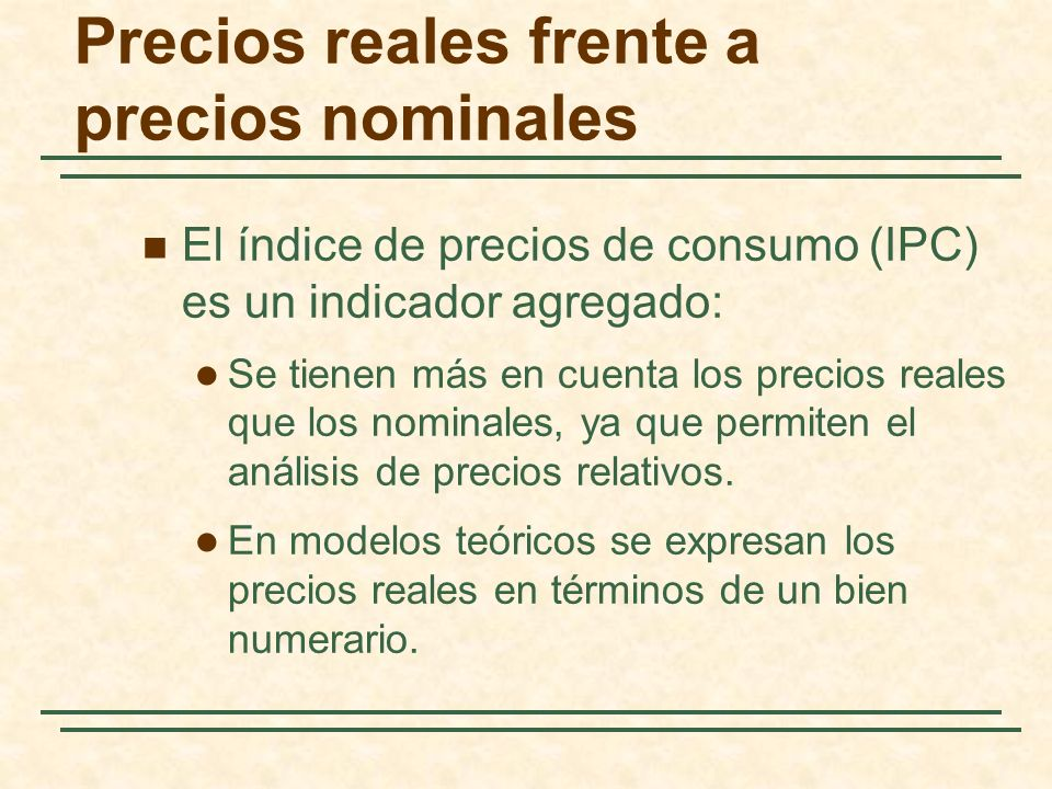 Precios reales frente a precios nominales El índice de precios de consumo (IPC) es un indicador agregado: Se tienen más en cuenta los precios reales que los nominales, ya que permiten el análisis de precios relativos.