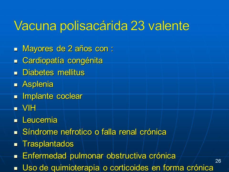 Mayores de 2 años con : Mayores de 2 años con : Cardiopatía congénita Cardiopatía congénita Diabetes mellitus Diabetes mellitus Asplenia Asplenia Implante coclear Implante coclear VIH VIH Leucemia Leucemia Síndrome nefrotico o falla renal crónica Síndrome nefrotico o falla renal crónica Trasplantados Trasplantados Enfermedad pulmonar obstructiva crónica Enfermedad pulmonar obstructiva crónica Uso de quimioterapia o corticoides en forma crónica Uso de quimioterapia o corticoides en forma crónica Mayores de 65 años Mayores de 65 años 26
