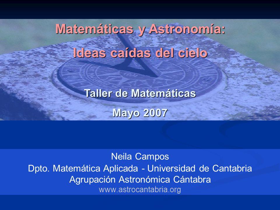Matemáticas y Astronomía: Ideas caídas del cielo Taller de Matemáticas Mayo 2007 Neila Campos Dpto. Matemática Aplicada - Universidad de Cantabria Agr