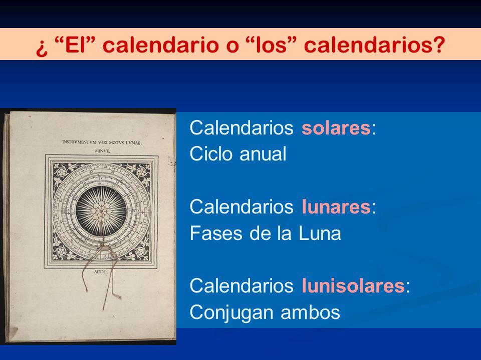 ¿ El calendario o los calendarios? Calendarios solares: Ciclo anual Calendarios lunares: Fases de la Luna Calendarios lunisolares: Conjugan ambos