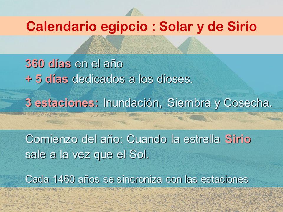 Calendario egipcio : Solar y de Sirio 360 días en el año + 5 días dedicados a los dioses. 3 estaciones: Inundación, Siembra y Cosecha. Comienzo del añ
