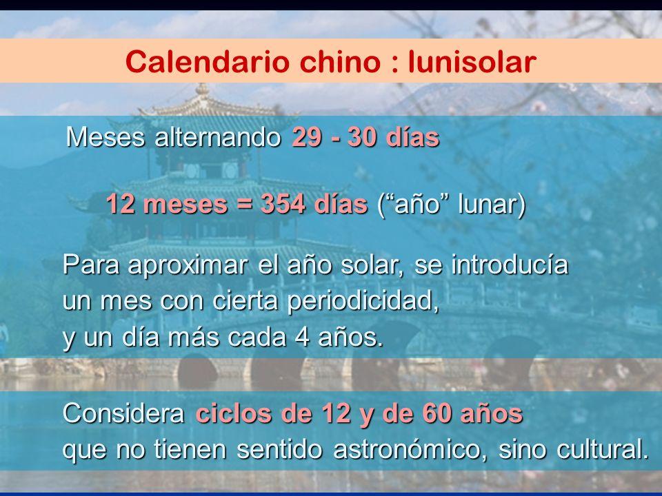 Calendario chino : lunisolar Considera ciclos de 12 y de 60 años que no tienen sentido astronómico, sino cultural. Meses alternando 29 - 30 días 12 me