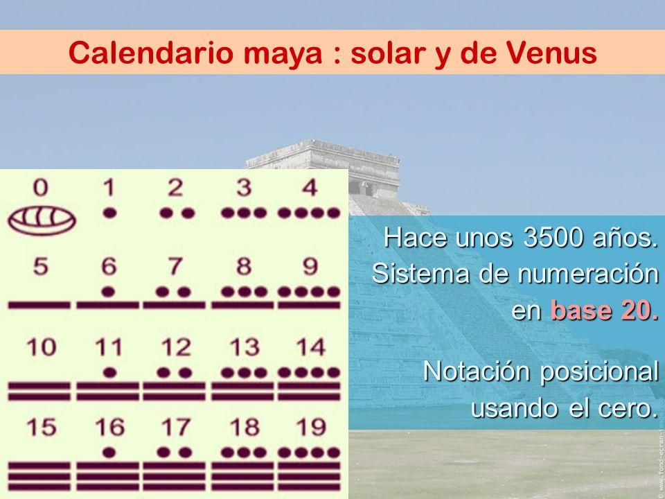 Calendario maya : solar y de Venus Hace unos 3500 años. Sistema de numeración en base 20. Notación posicional usando el cero.