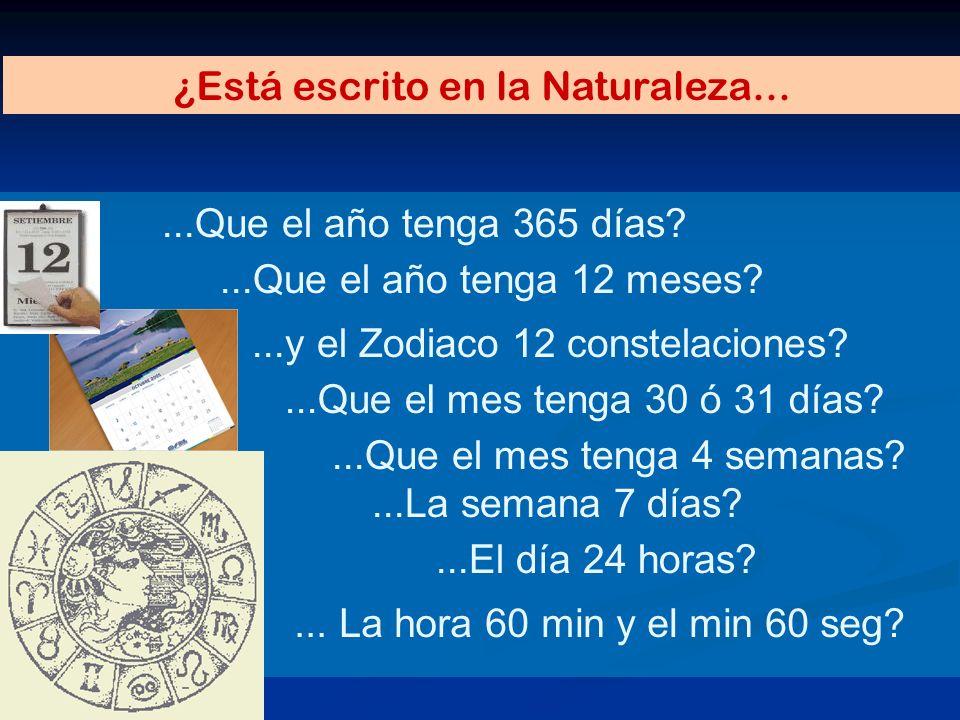 ...Que el año tenga 365 días? ¿Está escrito en la Naturaleza......El día 24 horas?...Que el mes tenga 4 semanas?...Que el año tenga 12 meses?...La sem