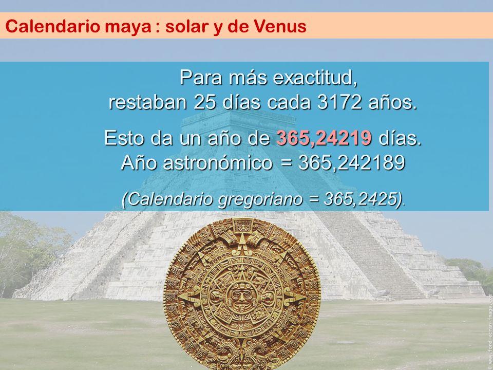 Calendario maya : solar y de Venus P ara más exactitud, restaban 25 días cada 3172 años. Esto da un año de 365,24219 días. Año astronómico = 365,24218