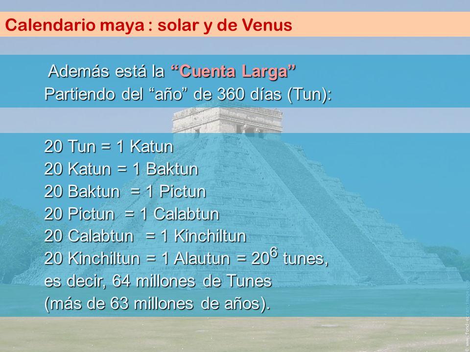 Calendario maya : solar y de Venus A AA Además está la Cuenta Larga Partiendo del año de 360 días (Tun): 20 Tun = 1 Katun 20 Katun = 1 Baktun 20 Baktu