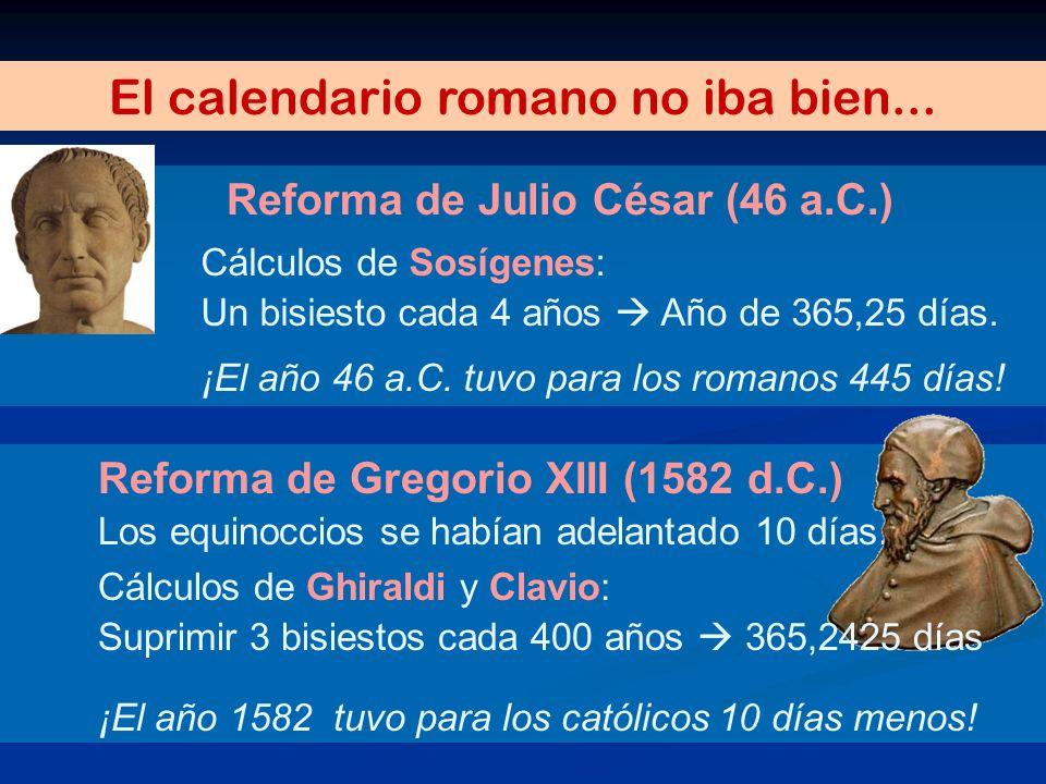 Reforma de Gregorio XIII (1582 d.C.) Los equinoccios se habían adelantado 10 días. El calendario romano no iba bien... Reforma de Julio César (46 a.C.