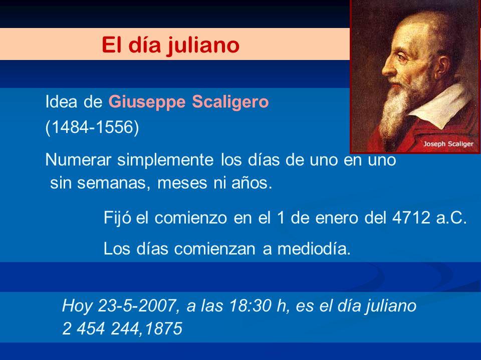 El día juliano Idea de Giuseppe Scaligero (1484-1556) Numerar simplemente los días de uno en uno sin semanas, meses ni años. Fijó el comienzo en el 1