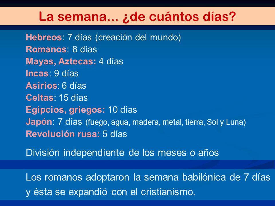 La semana... ¿de cuántos días? Hebreos: 7 días (creación del mundo) Romanos: 8 días Mayas, Aztecas: 4 días Incas: 9 días Asirios: 6 días Celtas: 15 dí