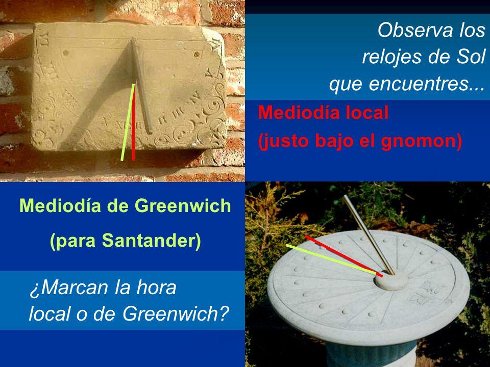 ¿Marcan la hora local o de Greenwich? Observa los relojes de Sol que encuentres... Mediodía local (justo bajo el gnomon) Mediodía de Greenwich (para S