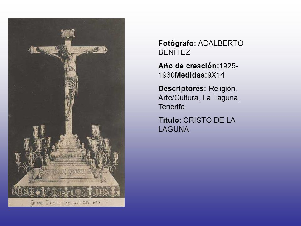 Fotógrafo: ADALBERTO BENÍTEZ Año de creación:1925- 1930Medidas:9X14 Descriptores: Religión, Arte/Cultura, La Laguna, Tenerife Título: CRISTO DE LA LAG