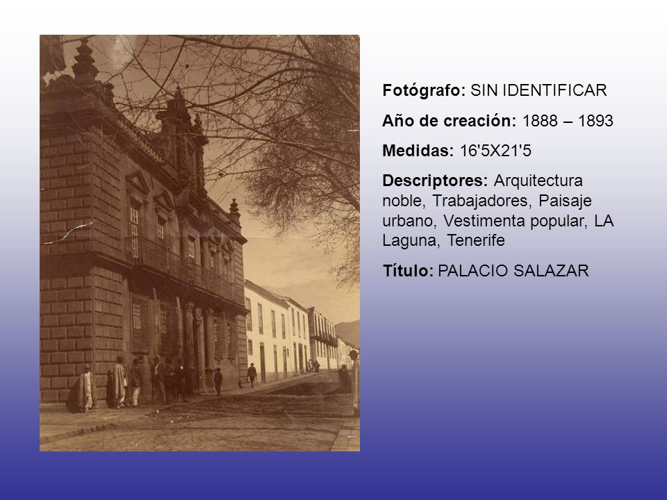 Fotógrafo: SIN IDENTIFICAR Año de creación: 1888 – 1893 Medidas: 16 5X21 5 Descriptores: Arquitectura noble, Trabajadores, Paisaje urbano, Vestimenta popular, LA Laguna, Tenerife Título: PALACIO SALAZAR