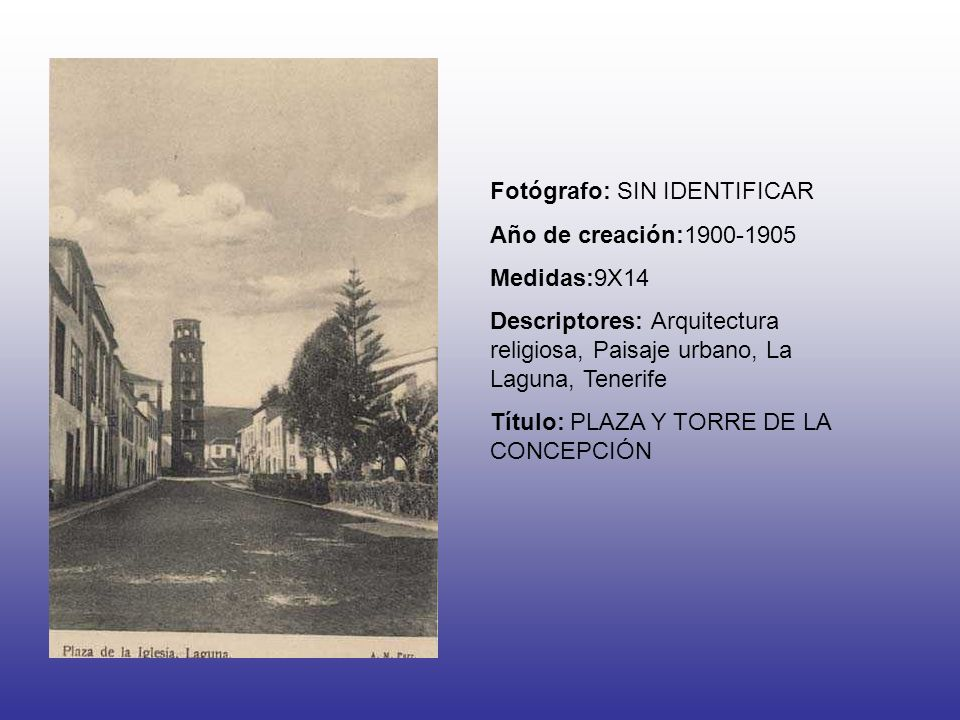 Fotógrafo: SIN IDENTIFICAR Año de creación:1900-1905 Medidas:9X14 Descriptores: Arquitectura religiosa, Paisaje urbano, La Laguna, Tenerife Título: PLAZA Y TORRE DE LA CONCEPCIÓN