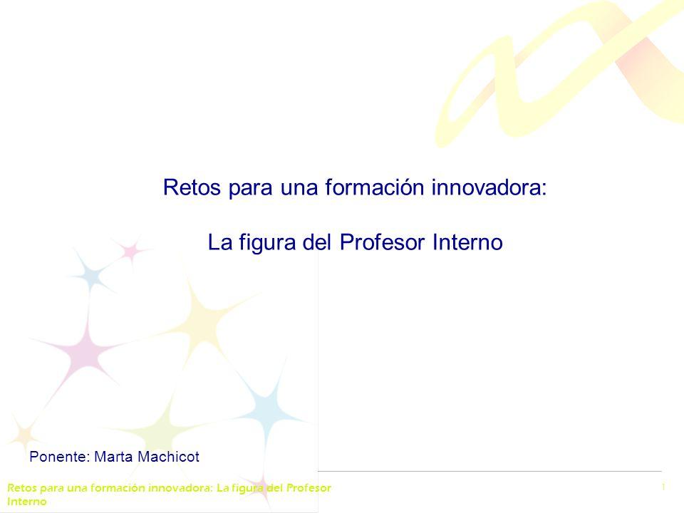 Retos para una formación innovadora: La figura del Profesor Interno 1 Ponente: Marta Machicot