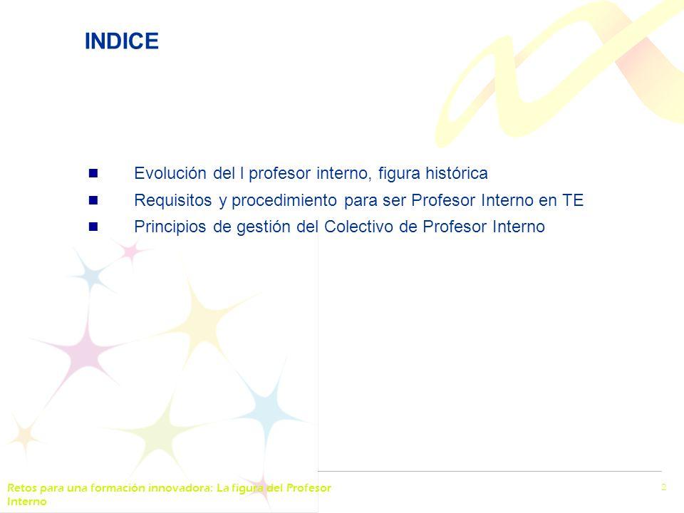 Retos para una formación innovadora: La figura del Profesor Interno 2 INDICE Evolución del l profesor interno, figura histórica Requisitos y procedimiento para ser Profesor Interno en TE Principios de gestión del Colectivo de Profesor Interno