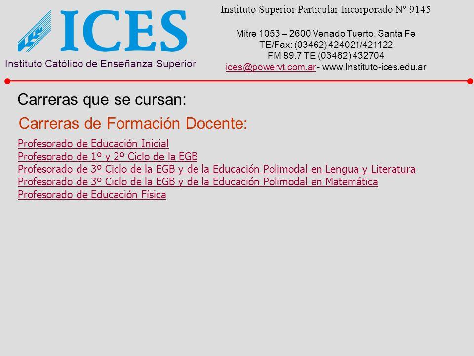 Instituto Católico de Enseñanza Superior Instituto Superior Particular Incorporado Nº 9145 Mitre 1053 – 2600 Venado Tuerto, Santa Fe TE/Fax: (03462) 424021/421122 FM 89.7 TE (03462) 432704 ices@powervt.com.arices@powervt.com.ar - www.Instituto-ices.edu.ar Carreras que se cursan: Carreras de Formación Docente: Profesorado de Educación Inicial Profesorado de 1º y 2º Ciclo de la EGB Profesorado de 3º Ciclo de la EGB y de la Educación Polimodal en Lengua y Literatura Profesorado de 3º Ciclo de la EGB y de la Educación Polimodal en Matemática Profesorado de Educación Física